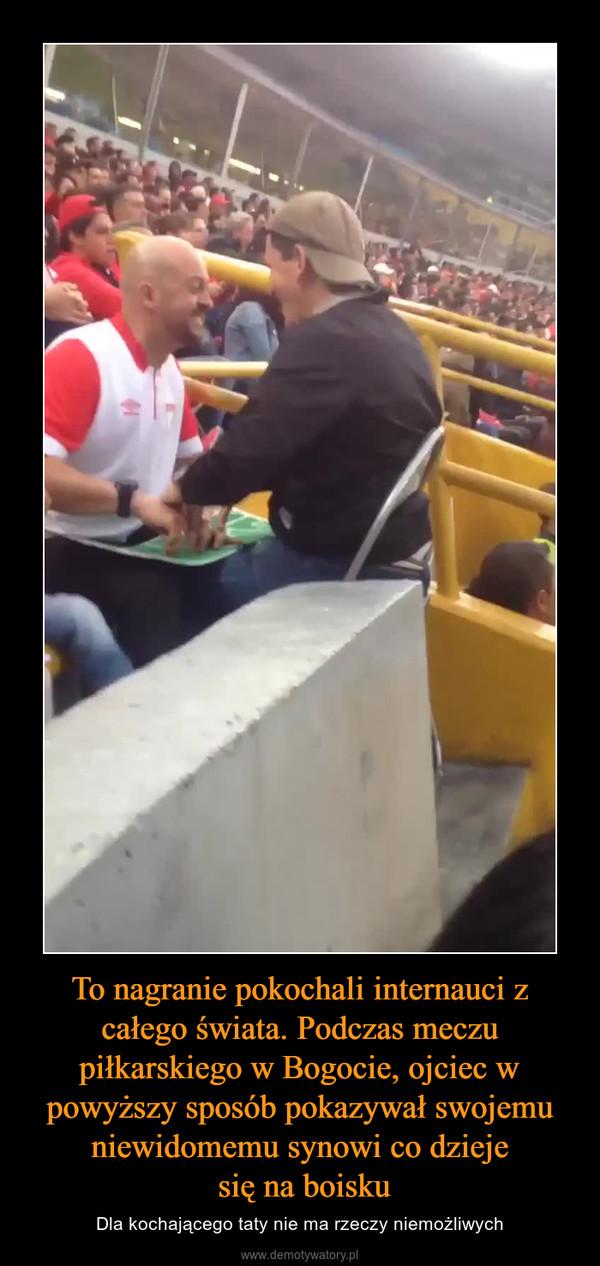 To nagranie pokochali internauci z całego świata. Podczas meczu piłkarskiego w Bogocie, ojciec w powyższy sposób pokazywał swojemu niewidomemu synowi co dzieje się na boisku – Dla kochającego taty nie ma rzeczy niemożliwych