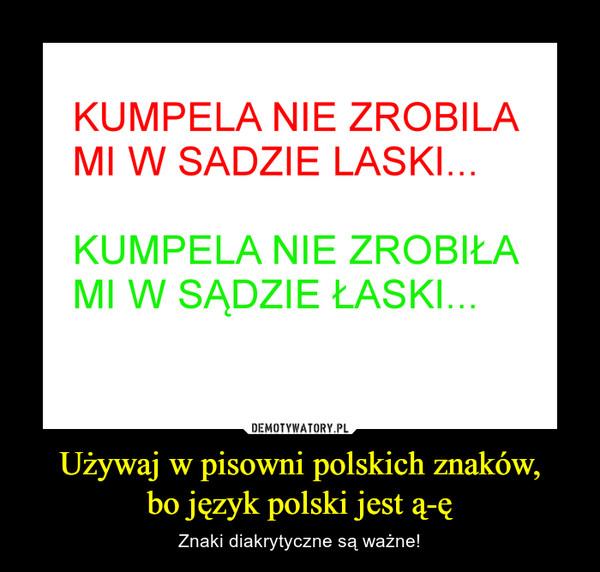 Używaj w pisowni polskich znaków,bo język polski jest ą-ę – Znaki diakrytyczne są ważne! KUMPELA NIE ZROBIŁAMI W SADZIE LASKIKUMPELA NIE ZROBIŁAMI W SADZIE ŁASKI