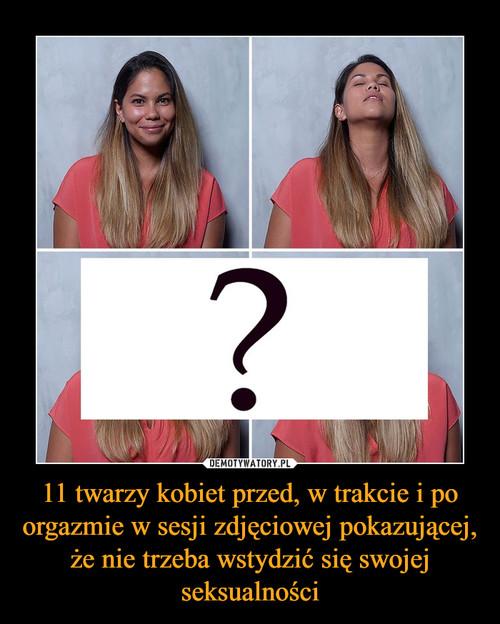 11 twarzy kobiet przed, w trakcie i po orgazmie w sesji zdjęciowej pokazującej, że nie trzeba wstydzić się swojej seksualności