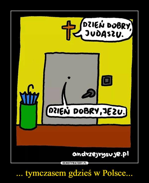 ... tymczasem gdzieś w Polsce... –