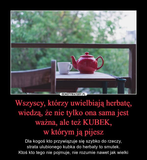 Wszyscy, którzy uwielbiają herbatę, wiedzą, że nie tylko ona sama jest ważna, ale też KUBEK,w którym ją pijesz – Dla kogoś kto przywiązuje się szybko do rzeczy,strata ulubionego kubka do herbaty to smutek.Ktoś kto tego nie pojmuje, nie rozumie nawet jak wielki