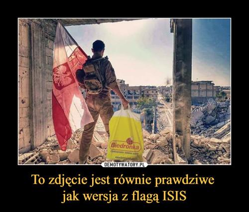 To zdjęcie jest równie prawdziwe  jak wersja z flagą ISIS
