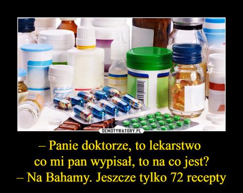 – Panie doktorze, to lekarstwo  co mi pan wypisał, to na co jest? – Na Bahamy. Jeszcze tylko 72 recepty