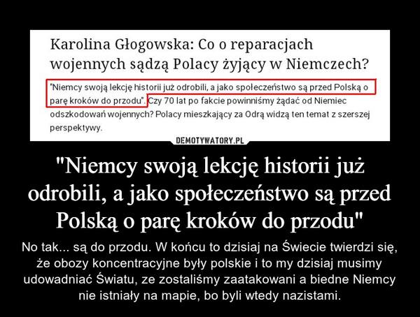 """""""Niemcy swoją lekcję historii już odrobili, a jako społeczeństwo są przed Polską o parę kroków do przodu"""" – No tak... są do przodu. W końcu to dzisiaj na Świecie twierdzi się, że obozy koncentracyjne były polskie i to my dzisiaj musimy udowadniać Światu, ze zostaliśmy zaatakowani a biedne Niemcy nie istniały na mapie, bo byli wtedy nazistami."""