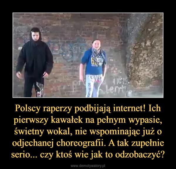 Polscy raperzy podbijają internet! Ich pierwszy kawałek na pełnym wypasie, świetny wokal, nie wspominając już o odjechanej choreografii. A tak zupełnie serio... czy ktoś wie jak to odzobaczyć? –
