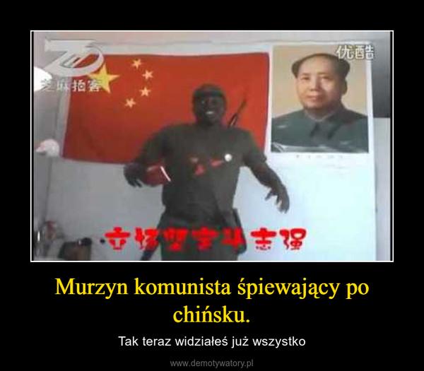 Murzyn komunista śpiewający po chińsku. – Tak teraz widziałeś już wszystko