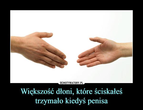 Większość dłoni, które ściskałeś trzymało kiedyś penisa –