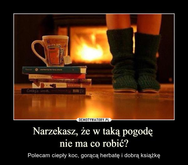 Narzekasz, że w taką pogodę nie ma co robić? – Polecam ciepły koc, gorącą herbatę i dobrą książkę