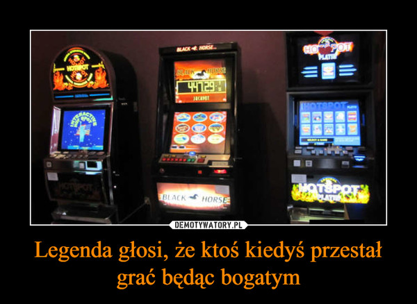 Legenda głosi, że ktoś kiedyś przestał grać będąc bogatym –