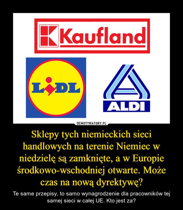 Sklepy tych niemieckich sieci handlowych na terenie Niemiec w niedzielę są zamknięte, a w Europie środkowo-wschodniej otwarte. Może czas na nową dyrektywę? – Te same przepisy, to samo wynagrodzenie dla pracowników tej samej sieci w całej UE. Kto jest za?