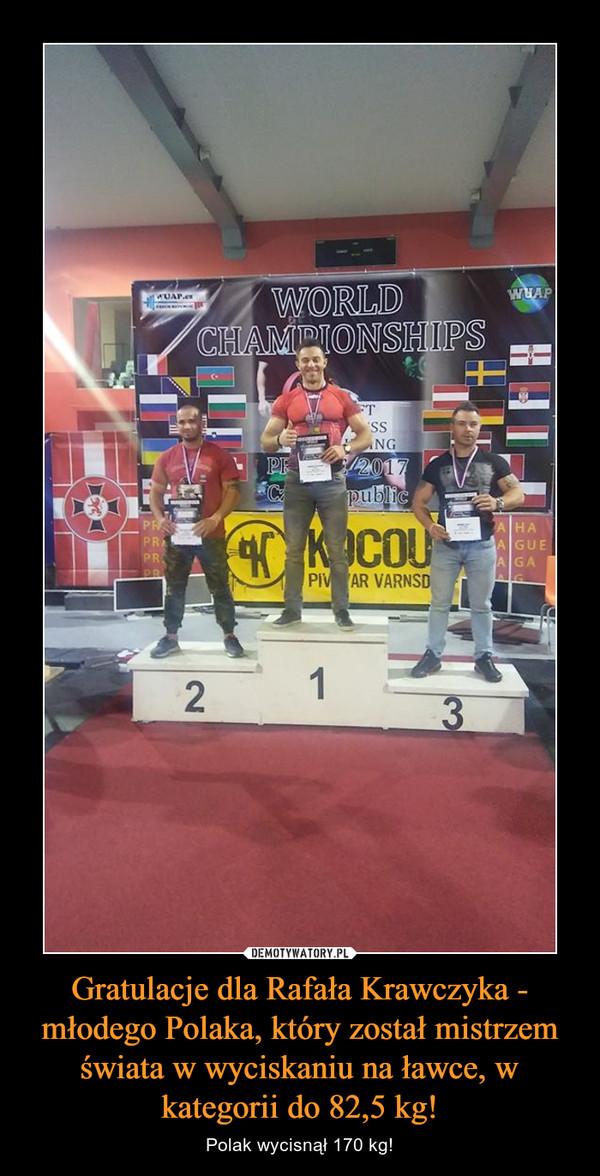 Gratulacje dla Rafała Krawczyka - młodego Polaka, który został mistrzem świata w wyciskaniu na ławce, w kategorii do 82,5 kg! – Polak wycisnął 170 kg!