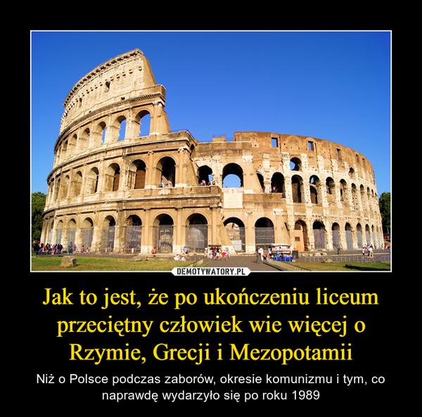 Jak to jest, że po ukończeniu liceum przeciętny człowiek wie więcej o Rzymie, Grecji i Mezopotamii – Niż o Polsce podczas zaborów, okresie komunizmu i tym, co naprawdę wydarzyło się po roku 1989