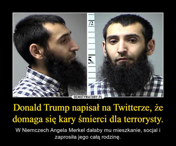 Donald Trump napisał na Twitterze, że domaga się kary śmierci dla terrorysty. – W Niemczech Angela Merkel dałaby mu mieszkanie, socjal i zaprosiła jego całą rodzinę.