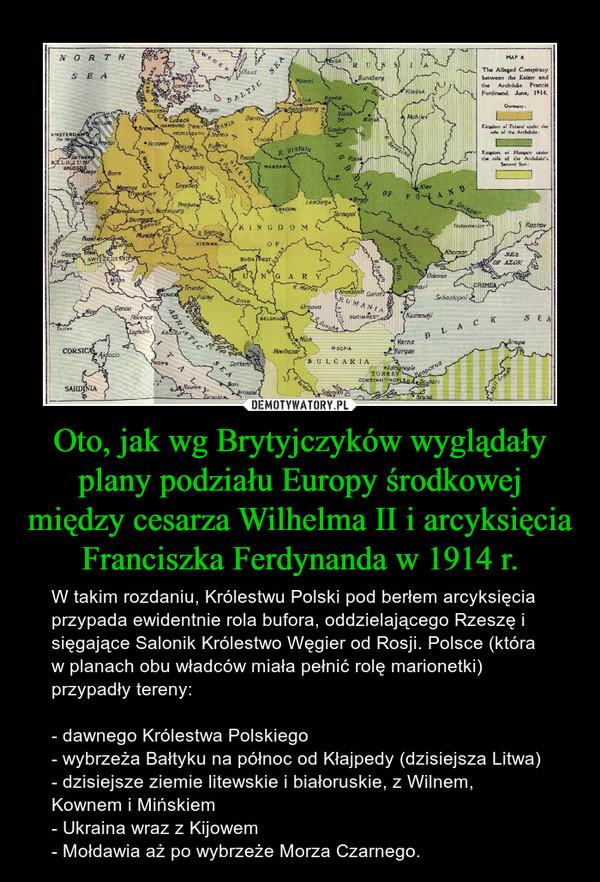 Oto, jak wg Brytyjczyków wyglądały plany podziału Europy środkowej między cesarza Wilhelma II i arcyksięcia Franciszka Ferdynanda w 1914 r. – W takim rozdaniu, Królestwu Polski pod berłem arcyksięcia przypada ewidentnie rola bufora, oddzielającego Rzeszę i sięgające Salonik Królestwo Węgier od Rosji. Polsce (która w planach obu władców miała pełnić rolę marionetki) przypadły tereny:- dawnego Królestwa Polskiego- wybrzeża Bałtyku na północ od Kłajpedy (dzisiejsza Litwa)- dzisiejsze ziemie litewskie i białoruskie, z Wilnem, Kownem i Mińskiem- Ukraina wraz z Kijowem- Mołdawia aż po wybrzeże Morza Czarnego.