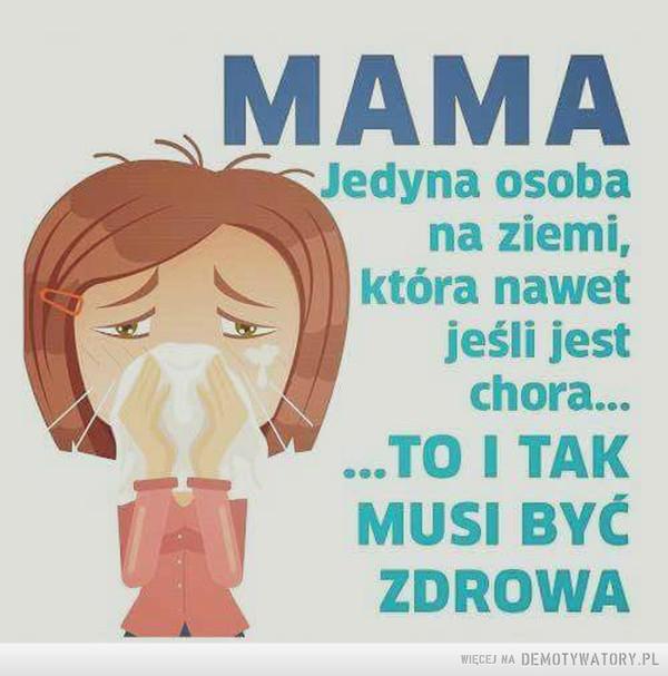 Mama –  Mama jedyna osoba na ziemi, która nawet jeśli jest chora to i tak musi być zdrowa