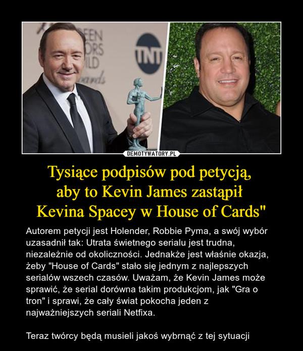 """Tysiące podpisów pod petycją, aby to Kevin James zastąpił Kevina Spacey w House of Cards"""" – Autorem petycji jest Holender, Robbie Pyma, a swój wybór uzasadnił tak: Utrata świetnego serialu jest trudna, niezależnie od okoliczności. Jednakże jest właśnie okazja, żeby """"House of Cards"""" stało się jednym z najlepszych serialów wszech czasów. Uważam, że Kevin James może sprawić, że serial dorówna takim produkcjom, jak """"Gra o tron"""" i sprawi, że cały świat pokocha jeden z najważniejszych seriali Netfixa.Teraz twórcy będą musieli jakoś wybrnąć z tej sytuacji"""