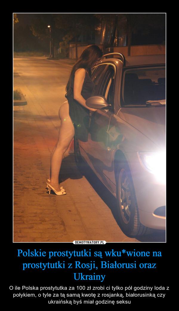 Polskie prostytutki są wku*wione na prostytutki z Rosji, Białorusi oraz Ukrainy – O ile Polska prostytutka za 100 zł zrobi ci tylko pół godziny loda z połykiem, o tyle za tą samą kwotę z rosjanką, białorusinką czy ukraińską byś miał godzinę seksu