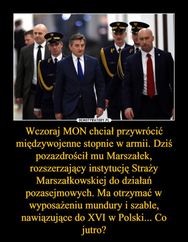 Wczoraj MON chciał przywrócić międzywojenne stopnie w armii. Dziś pozazdrościł mu Marszałek, rozszerzający instytucję Straży Marszałkowskiej do działań pozasejmowych. Ma otrzymać w wyposażeniu mundury i szable, nawiązujące do XVI w Polski... Co jutro? –
