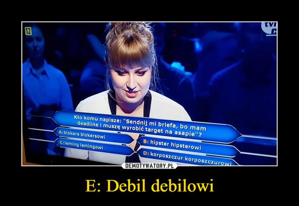 E: Debil debilowi –