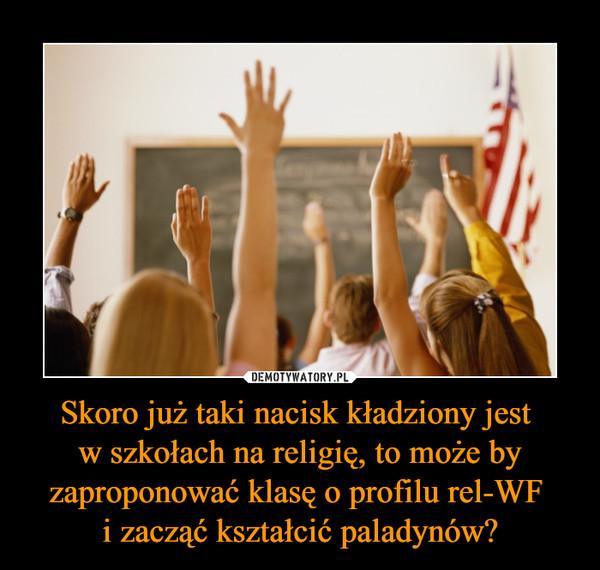 Skoro już taki nacisk kładziony jest w szkołach na religię, to może by zaproponować klasę o profilu rel-WF i zacząć kształcić paladynów? –