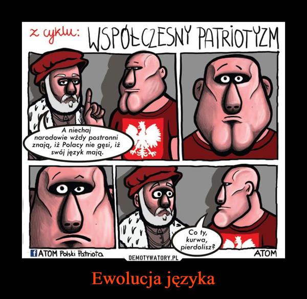Ewolucja języka –  Z cyklu współczesny patriota A niechaj narodowe wżdy postronni znają, iż Polacy nie gęsi, iż swój język mają. Co ty kurwa pierdolisz? Atom