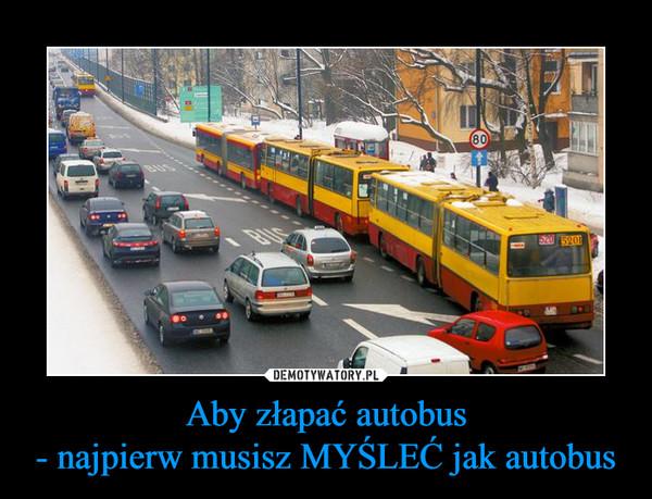 Aby złapać autobus- najpierw musisz MYŚLEĆ jak autobus –