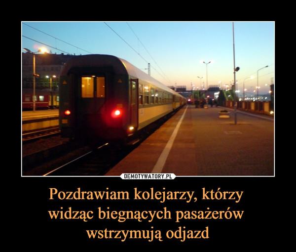 Pozdrawiam kolejarzy, którzy widząc biegnących pasażerów wstrzymują odjazd –