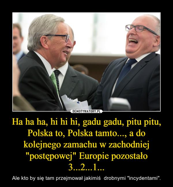 """Ha ha ha, hi hi hi, gadu gadu, pitu pitu, Polska to, Polska tamto..., a do kolejnego zamachu w zachodniej """"postępowej"""" Europie pozostało 3...2...1... – Ale kto by się tam przejmował jakimiś  drobnymi """"incydentami""""."""