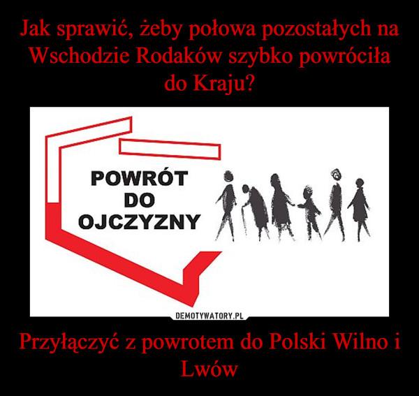 Przyłączyć z powrotem do Polski Wilno i Lwów –