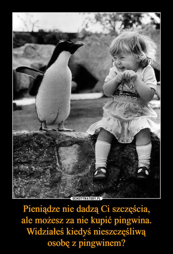 Pieniądze nie dadzą Ci szczęścia,ale możesz za nie kupić pingwina.Widziałeś kiedyś nieszczęśliwąosobę z pingwinem? –