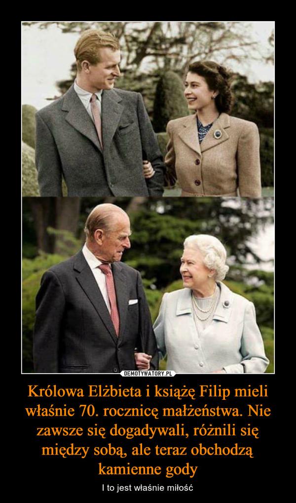 Królowa Elżbieta i książę Filip mieli właśnie 70. rocznicę małżeństwa. Nie zawsze się dogadywali, różnili się między sobą, ale teraz obchodzą kamienne gody – I to jest właśnie miłość