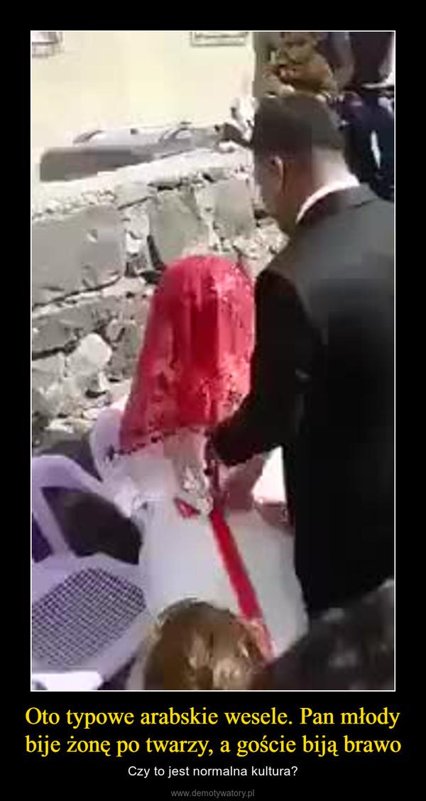 Oto typowe arabskie wesele. Pan młody bije żonę po twarzy, a goście biją brawo – Czy to jest normalna kultura?