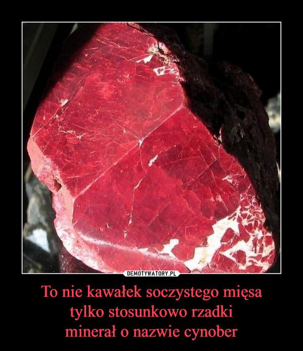 To nie kawałek soczystego mięsatylko stosunkowo rzadkiminerał o nazwie cynober –