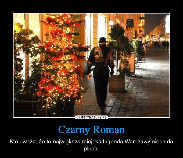 Czarny Roman – Kto uważa, że to największa miejska legenda Warszawy niech da plusa.