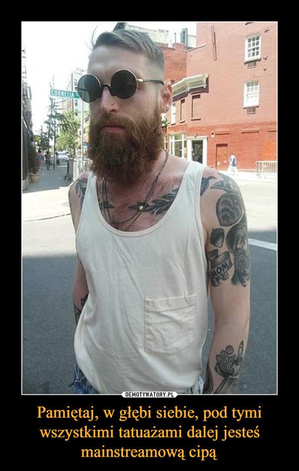 Pamiętaj, w głębi siebie, pod tymi wszystkimi tatuażami dalej jesteś mainstreamową cipą –
