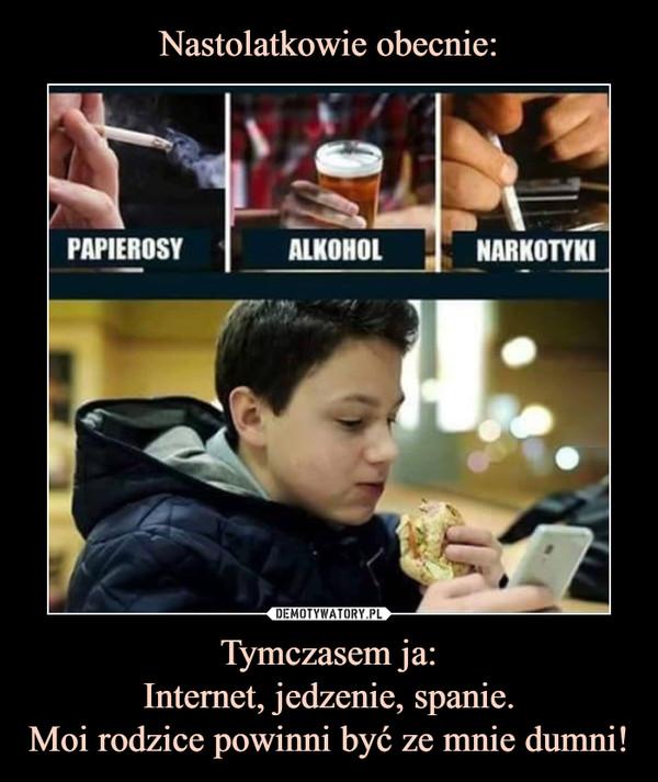Tymczasem ja:Internet, jedzenie, spanie.Moi rodzice powinni być ze mnie dumni! –