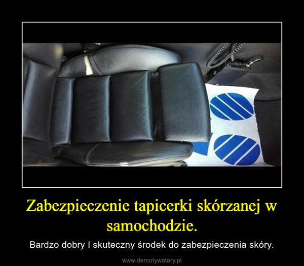 Zabezpieczenie tapicerki skórzanej w samochodzie. – Bardzo dobry I skuteczny środek do zabezpieczenia skóry.