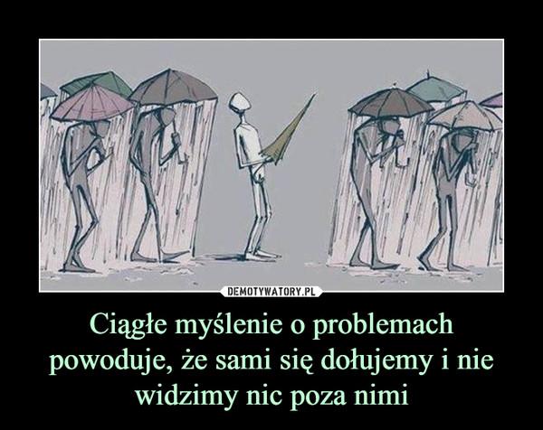 Ciągłe myślenie o problemach powoduje, że sami się dołujemy i nie widzimy nic poza nimi –