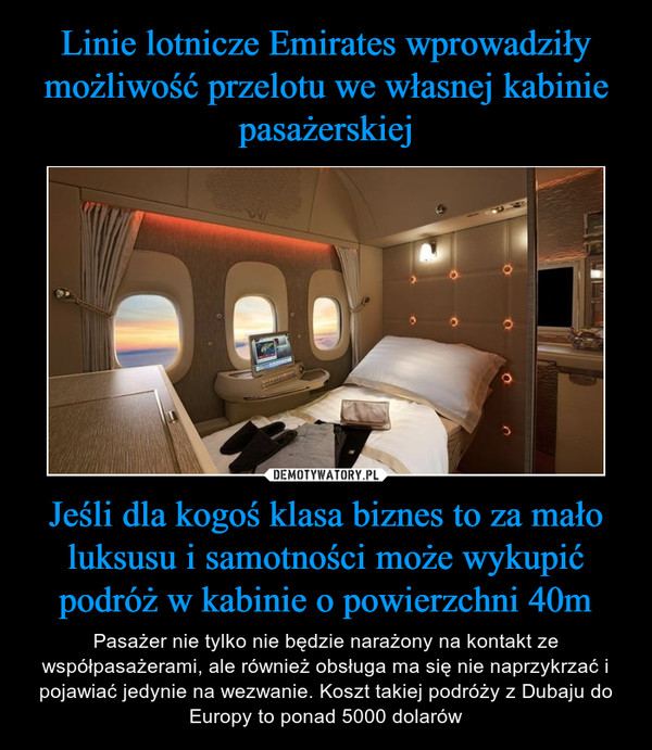 Jeśli dla kogoś klasa biznes to za mało luksusu i samotności może wykupić podróż w kabinie o powierzchni 40m – Pasażer nie tylko nie będzie narażony na kontakt ze współpasażerami, ale również obsługa ma się nie naprzykrzać i pojawiać jedynie na wezwanie. Koszt takiej podróży z Dubaju do Europy to ponad 5000 dolarów