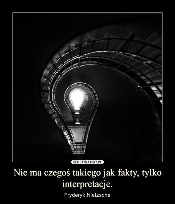 Nie ma czegoś takiego jak fakty, tylko interpretacje. – Fryderyk Nietzsche