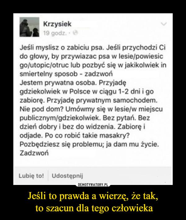 Jeśli to prawda a wierzę, że tak, to szacun dla tego człowieka –  Krzysiek 19 godz. • Jeśli myslisz o zabiciu psa. Jeśli przychodzi Ci do głowy, by przywiazac psa w lesie/powiesic go/utopic/otruc lub pozbyć się w jakikolwiek in smiertelny sposob - zadzwoń Jestem prywatna osoba. Przyjadę gdziekolwiek w Polsce w ciągu 1-2 dni i go zabiorę. Przyjadę prywatnym samochodem. Nie pod dom? Umówmy się w lesie/w miejscu publicznym/gdziekolwiek. Bez pytań. Bez dzień dobry i bez do widzenia. Zabiorę i odjade. Po co robić takie masakry? Pozbędziesz się problemu; ja dam mu życie. Zadzwoń Lubię to! Udostępnij