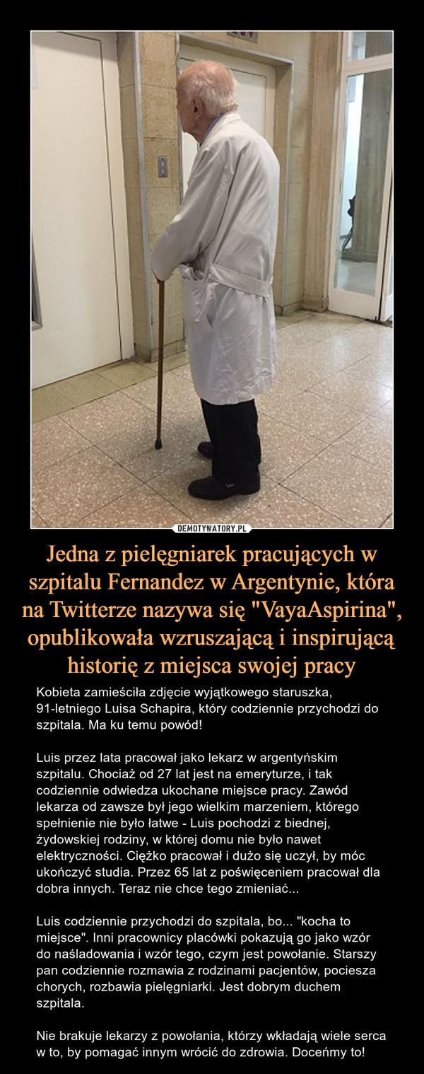 """Jedna z pielęgniarek pracujących w szpitalu Fernandez w Argentynie, która na Twitterze nazywa się """"VayaAspirina"""", opublikowała wzruszającą i inspirującą historię z miejsca swojej pracy – Kobieta zamieściła zdjęcie wyjątkowego staruszka, 91-letniego Luisa Schapira, który codziennie przychodzi do szpitala. Ma ku temu powód!Luis przez lata pracował jako lekarz w argentyńskim szpitalu. Chociaż od 27 lat jest na emeryturze, i tak codziennie odwiedza ukochane miejsce pracy. Zawód lekarza od zawsze był jego wielkim marzeniem, którego spełnienie nie było łatwe - Luis pochodzi z biednej, żydowskiej rodziny, w której domu nie było nawet elektryczności. Ciężko pracował i dużo się uczył, by móc ukończyć studia. Przez 65 lat z poświęceniem pracował dla dobra innych. Teraz nie chce tego zmieniać...Luis codziennie przychodzi do szpitala, bo... """"kocha to miejsce"""". Inni pracownicy placówki pokazują go jako wzór do naśladowania i wzór tego, czym jest powołanie. Starszy pan codziennie rozmawia z rodzinami pacjentów, pociesza chorych, rozbawia pielęgniarki. Jest dobrym duchem szpitala.Nie brakuje lekarzy z powołania, którzy wkładają wiele serca w to, by pomagać innym wrócić do zdrowia. Doceńmy to!"""