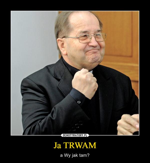 Ja TRWAM – a Wy jak tam?