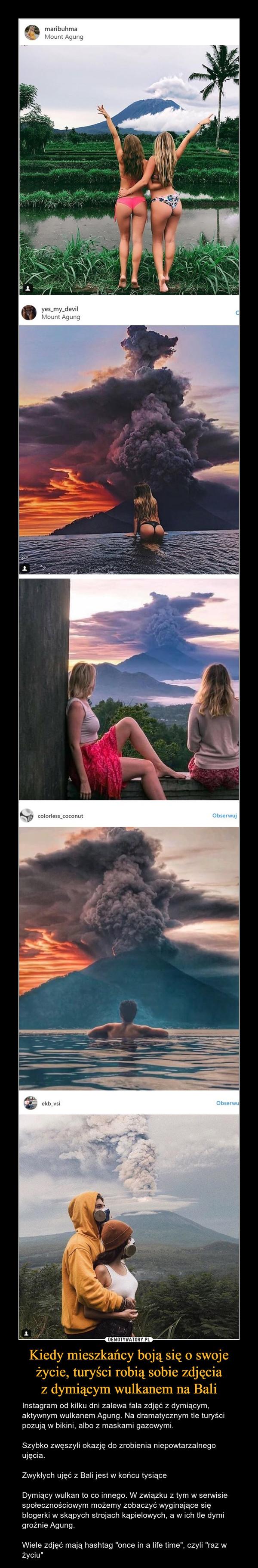 """Kiedy mieszkańcy boją się o swoje życie, turyści robią sobie zdjęciaz dymiącym wulkanem na Bali – Instagram od kilku dni zalewa fala zdjęć z dymiącym, aktywnym wulkanem Agung. Na dramatycznym tle turyści pozują w bikini, albo z maskami gazowymi.Szybko zwęszyli okazję do zrobienia niepowtarzalnego ujęcia.Zwykłych ujęć z Bali jest w końcu tysiąceDymiący wulkan to co innego. W związku z tym w serwisie społecznościowym możemy zobaczyć wyginające się blogerki w skąpych strojach kąpielowych, a w ich tle dymi groźnie Agung. Wiele zdjęć mają hashtag """"once in a life time"""", czyli """"raz w życiu"""""""