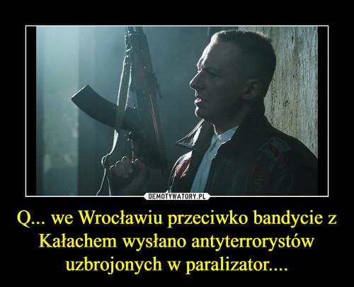 Q... we Wrocławiu przeciwko bandycie z Kałachem wysłano antyterrorystów uzbrojonych w paralizator....