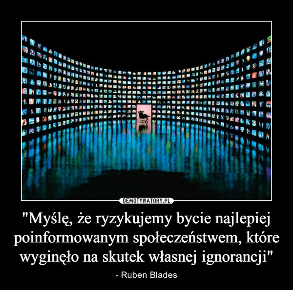 """""""Myślę, że ryzykujemy bycie najlepiej poinformowanym społeczeństwem, które wyginęło na skutek własnej ignorancji"""" – - Ruben Blades"""