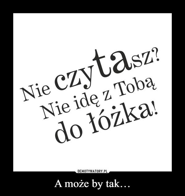 A może by tak… –