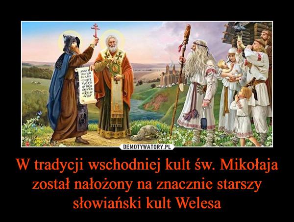 W tradycji wschodniej kult św. Mikołaja został nałożony na znacznie starszy słowiański kult Welesa –