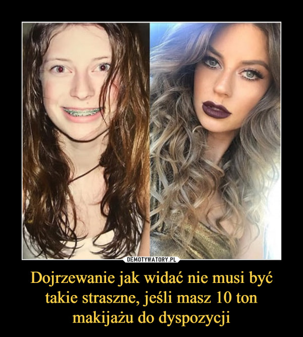 Dojrzewanie jak widać nie musi być takie straszne, jeśli masz 10 ton makijażu do dyspozycji –