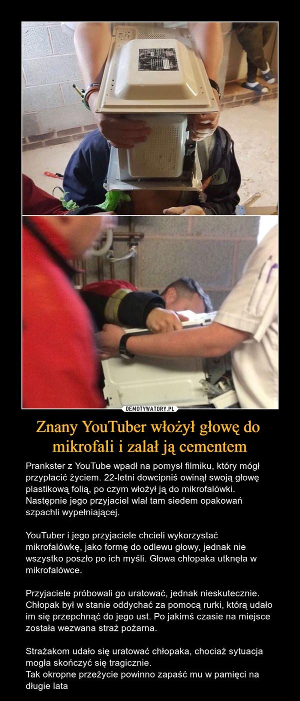 Znany YouTuber włożył głowę do mikrofali i zalał ją cementem – Prankster z YouTube wpadł na pomysł filmiku, który mógł przypłacić życiem. 22-letni dowcipniś owinął swoją głowę plastikową folią, po czym włożył ją do mikrofalówki. Następnie jego przyjaciel wlał tam siedem opakowań szpachli wypełniającej.YouTuber i jego przyjaciele chcieli wykorzystać mikrofalówkę, jako formę do odlewu głowy, jednak nie wszystko poszło po ich myśli. Głowa chłopaka utknęła w mikrofalówce.Przyjaciele próbowali go uratować, jednak nieskutecznie. Chłopak był w stanie oddychać za pomocą rurki, którą udało im się przepchnąć do jego ust. Po jakimś czasie na miejsce została wezwana straż pożarna. Strażakom udało się uratować chłopaka, chociaż sytuacja mogła skończyć się tragicznie.Tak okropne przeżycie powinno zapaść mu w pamięci na długie lata